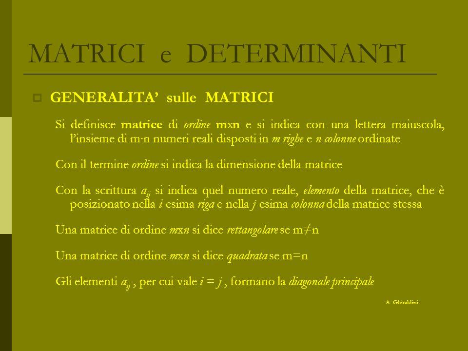 MATRICI e DETERMINANTI GENERALITA sui DETERMINANTI Vediamo ora un criterio generale che consente di calcolare il determinante di una matrice quadrata, qualsiasi sia il suo ordine : Sia A una matrice quadrata di ordine n 2, definiamo minore complementare di un elemento a ij, e lo indichiamo con A ij, il determinante della matrice (n-1)x(n-1), ottenuta da A, eliminando la i-esima riga e la j-esima colonna Sia A una matrice quadrata di ordine n 2 e sia a ij un elemento qualsiasi, si chiama complemento algebrico di a ij il minore complementare di a ij, preso con il segno positivo se i+j è pari, negativo se i+j è dispari Data una matrice quadrata A di ordine n 2, il suo determinante si ottiene sommando i prodotti di tutti gli elementi di una qualsiasi riga (o colonna) per i rispettivi complementi algebrici A.