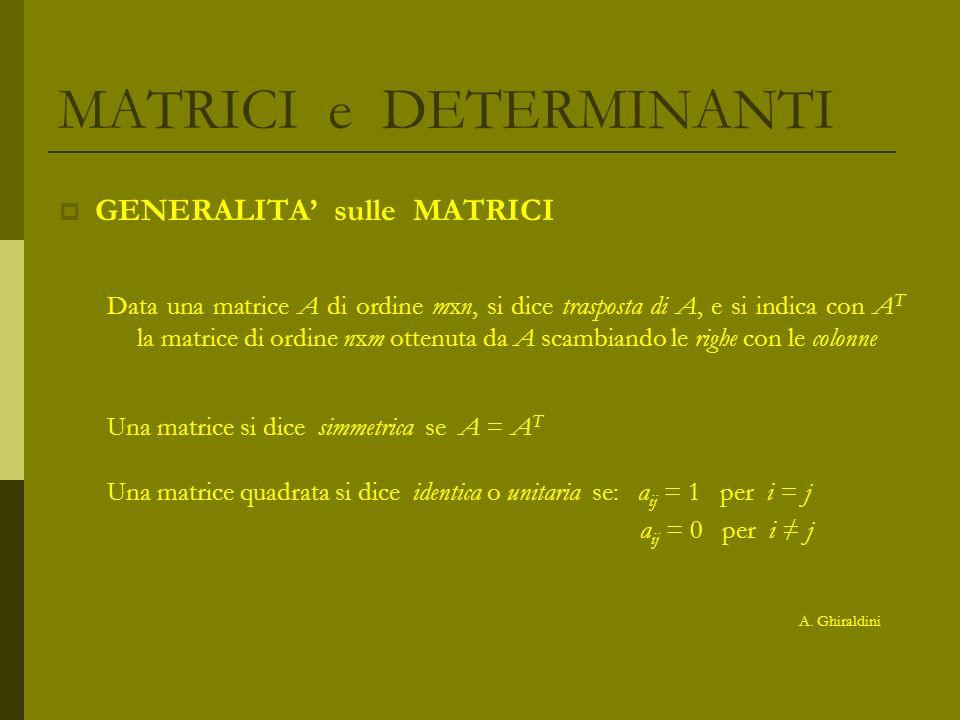 MATRICI e DETERMINANTI GENERALITA sulle MATRICI Data una matrice A di ordine mxn, si dice trasposta di A, e si indica con A T la matrice di ordine nxm