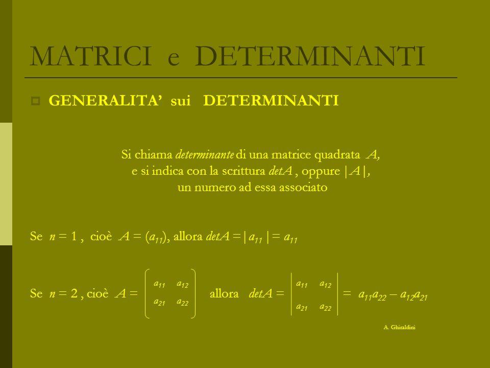 MATRICI e DETERMINANTI GENERALITA sui DETERMINANTI Si chiama determinante di una matrice quadrata A, e si indica con la scrittura detA, oppure |A|, un