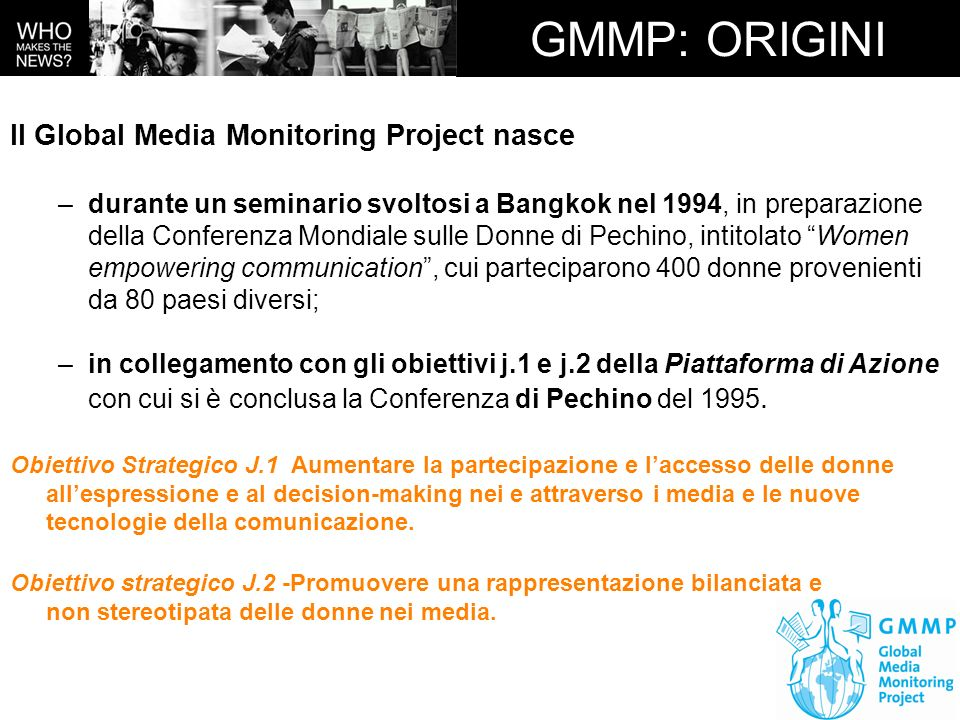 GMMP: STORIA Il Global Media Monitoring Project –viene realizzato per la prima volta nel 1995 in più di 70 paesi al mondo; –una seconda edizione è stata realizzata nel 2000; –una terza edizione è stata realizzata nel 2005; –la quarta edizione, attualmente in corso, riguarderà il 2009 e il 2010 e 127 paesi al mondo.