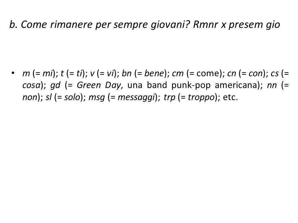 b. Come rimanere per sempre giovani? Rmnr x presem gio m (= mi); t (= ti); v (= vi); bn (= bene); cm (= come); cn (= con); cs (= cosa); gd (= Green Da