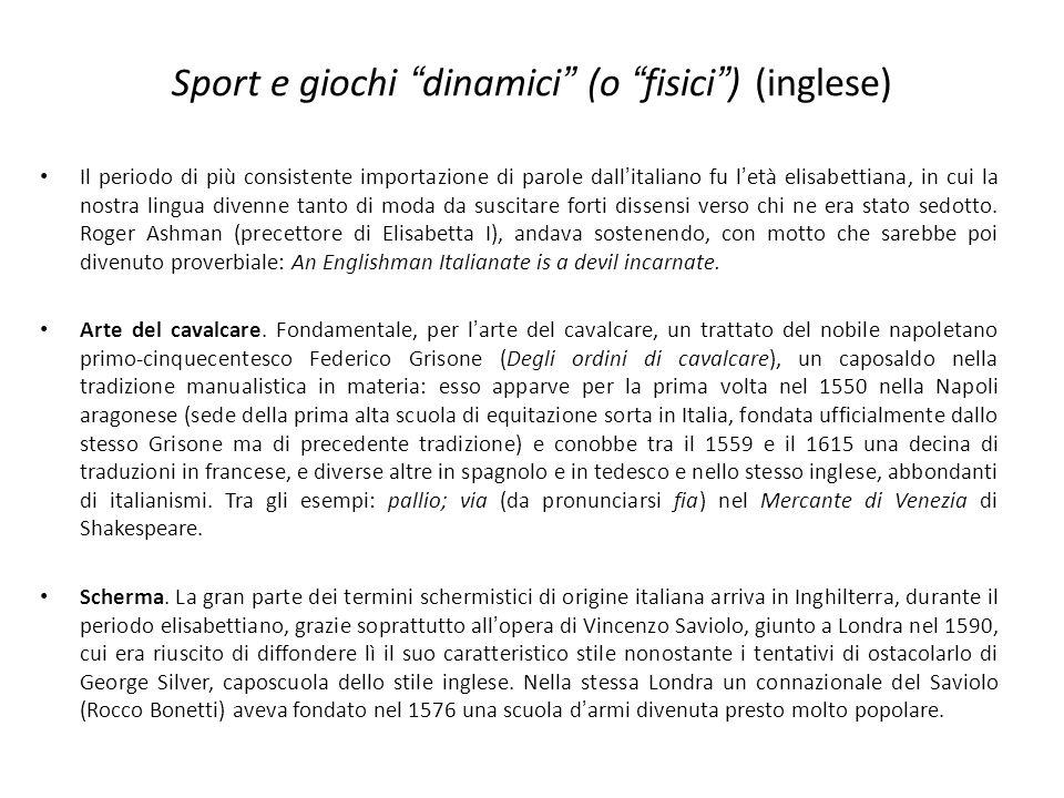 Sport e giochi dinamici (o fisici) (inglese) Il periodo di più consistente importazione di parole dallitaliano fu letà elisabettiana, in cui la nostra