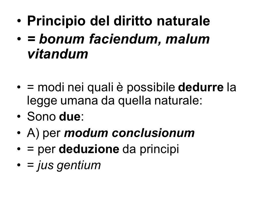 Principio del diritto naturale = bonum faciendum, malum vitandum = modi nei quali è possibile dedurre la legge umana da quella naturale: Sono due: A)