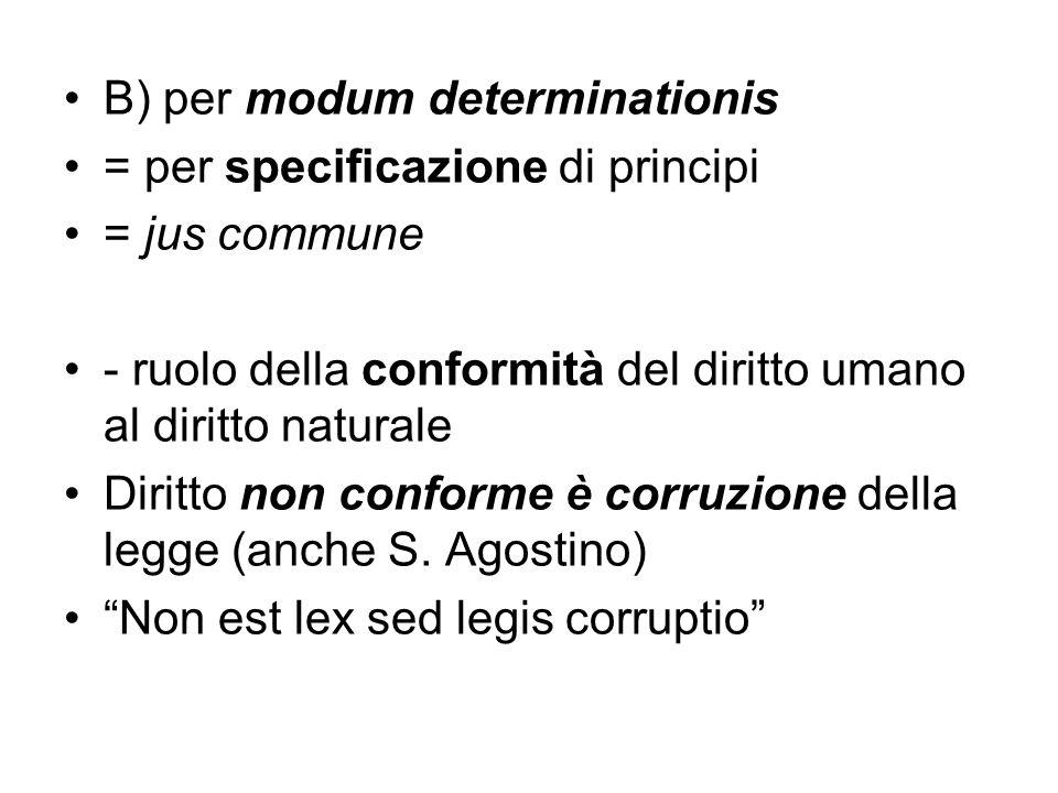 B) per modum determinationis = per specificazione di principi = jus commune - ruolo della conformità del diritto umano al diritto naturale Diritto non