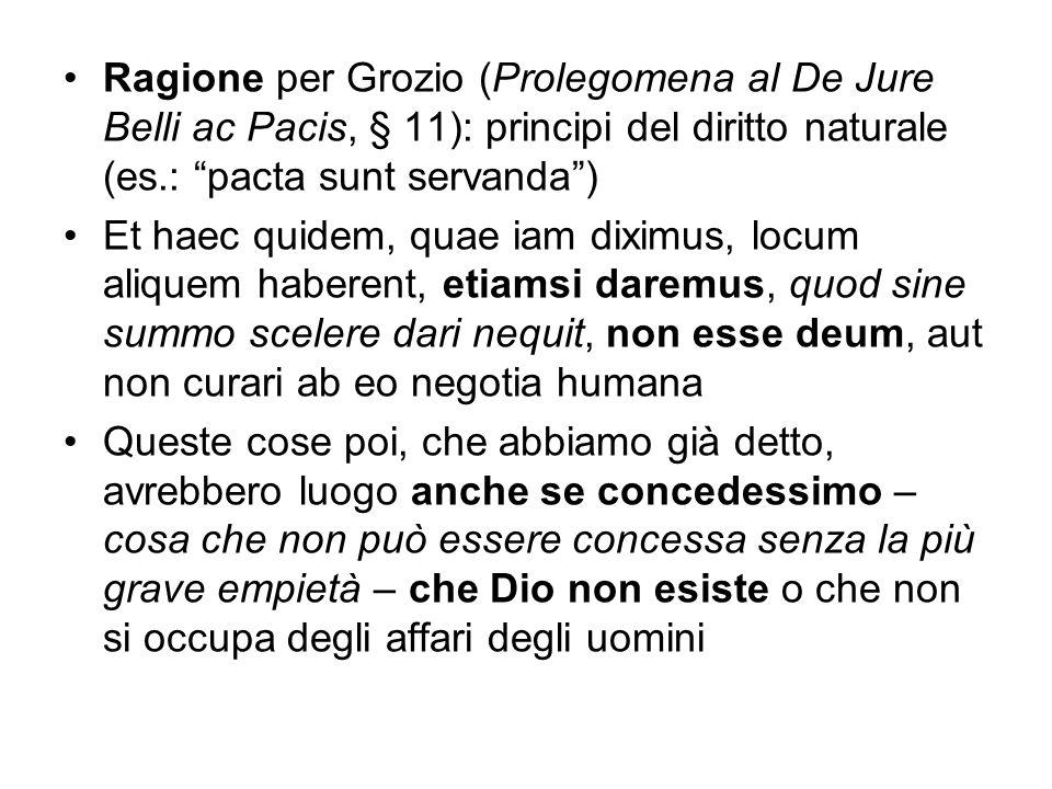 Ragione per Grozio (Prolegomena al De Jure Belli ac Pacis, § 11): principi del diritto naturale (es.: pacta sunt servanda) Et haec quidem, quae iam di