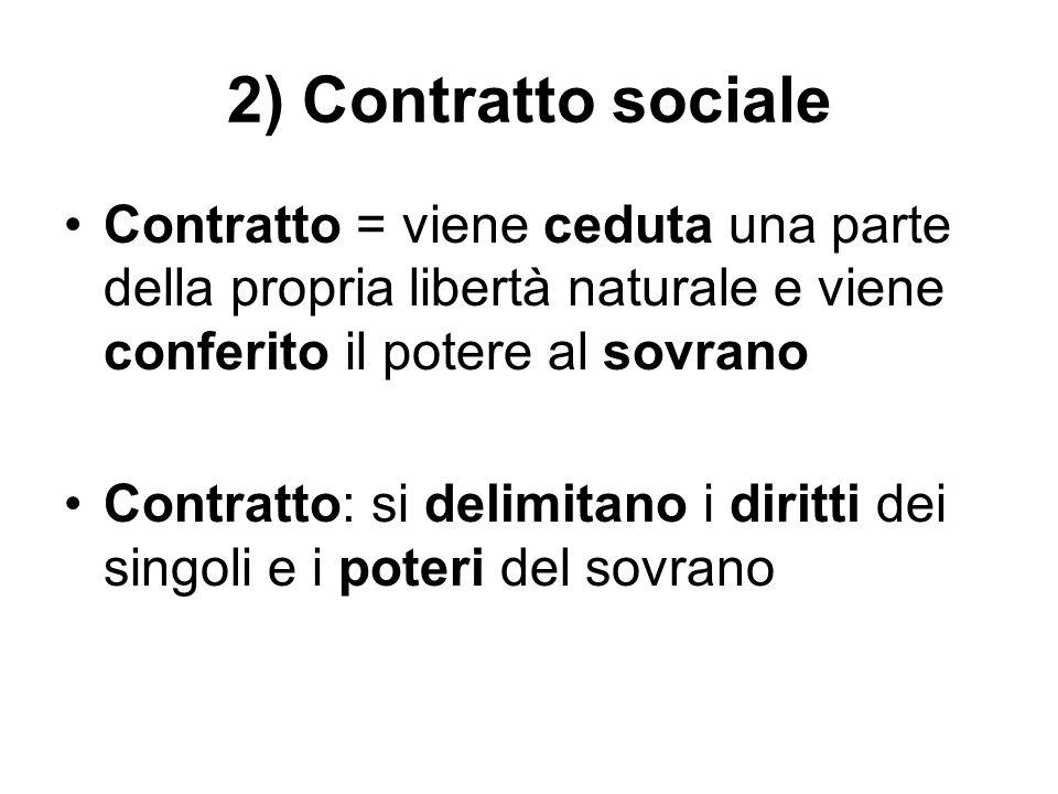 2) Contratto sociale Contratto = viene ceduta una parte della propria libertà naturale e viene conferito il potere al sovrano Contratto: si delimitano
