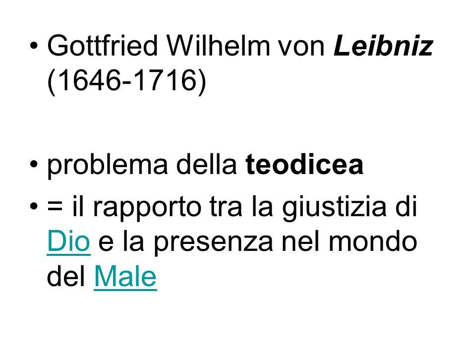 Gottfried Wilhelm von Leibniz (1646-1716) problema della teodicea = il rapporto tra la giustizia di Dio e la presenza nel mondo del Male DioMale