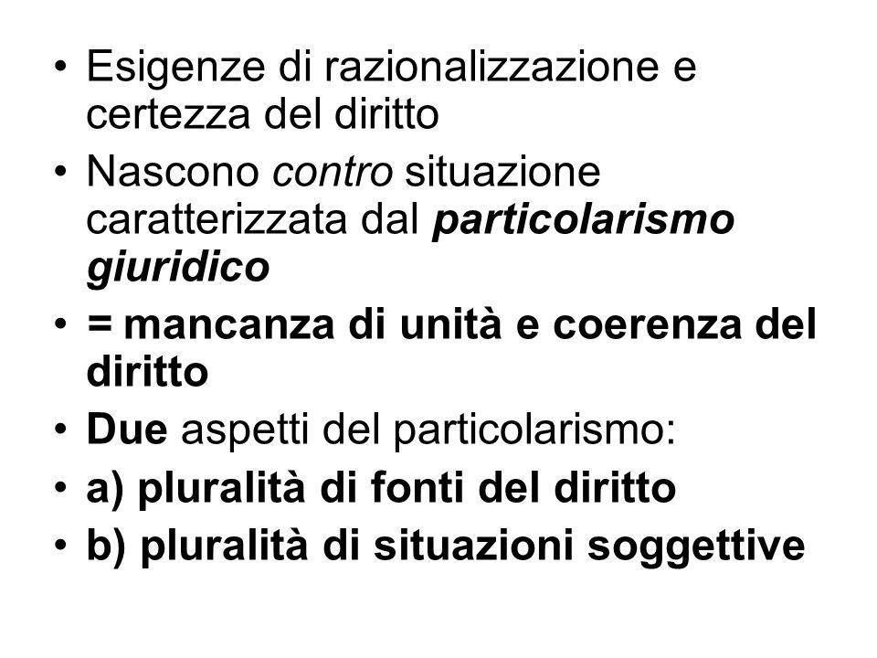 Esigenze di razionalizzazione e certezza del diritto Nascono contro situazione caratterizzata dal particolarismo giuridico = mancanza di unità e coere