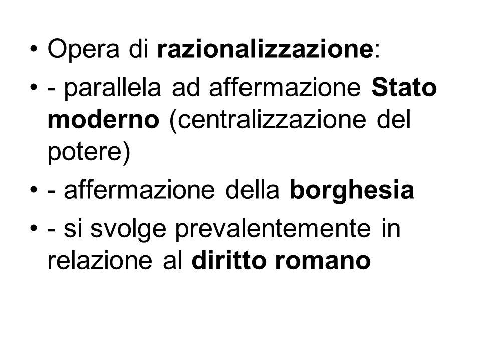Opera di razionalizzazione: - parallela ad affermazione Stato moderno (centralizzazione del potere) - affermazione della borghesia - si svolge prevale