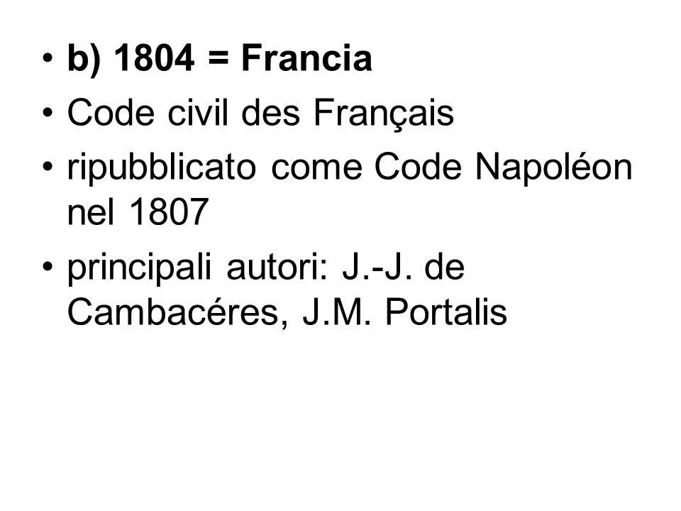 b) 1804 = Francia Code civil des Français ripubblicato come Code Napoléon nel 1807 principali autori: J.-J. de Cambacéres, J.M. Portalis