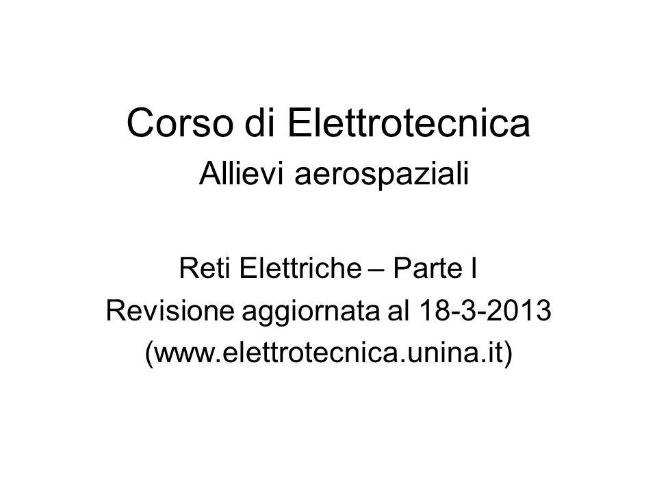 Corso di Elettrotecnica Allievi aerospaziali Reti Elettriche – Parte I Revisione aggiornata al 18-3-2013 (www.elettrotecnica.unina.it)