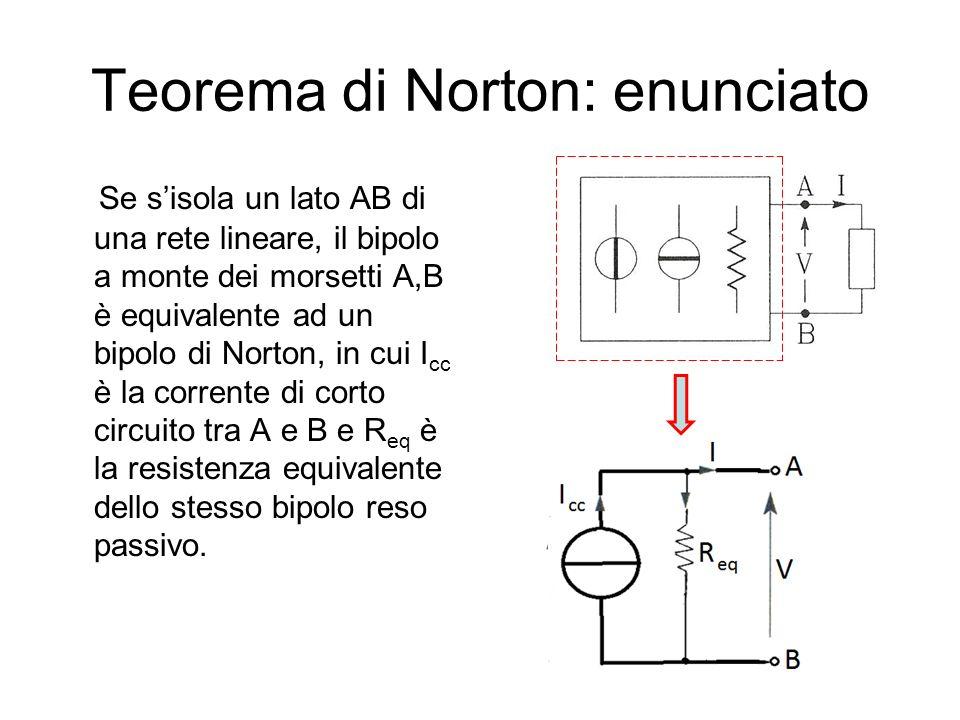 Teorema di Norton: enunciato Se sisola un lato AB di una rete lineare, il bipolo a monte dei morsetti A,B è equivalente ad un bipolo di Norton, in cui