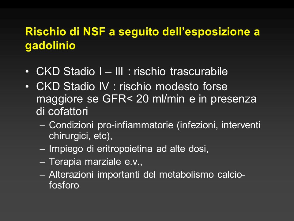 Rischio di NSF a seguito dellesposizione a gadolinio CKD Stadio I – III : rischio trascurabile CKD Stadio IV : rischio modesto forse maggiore se GFR<
