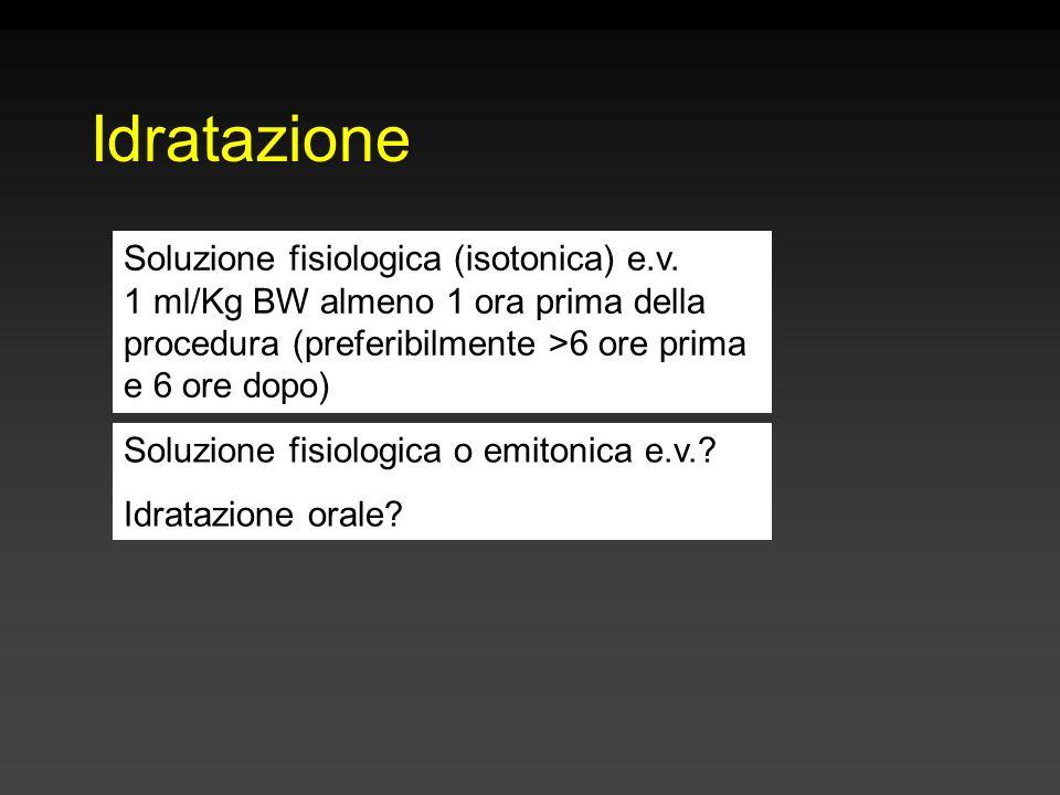Idratazione Soluzione fisiologica (isotonica) e.v. 1 ml/Kg BW almeno 1 ora prima della procedura (preferibilmente >6 ore prima e 6 ore dopo) Soluzione