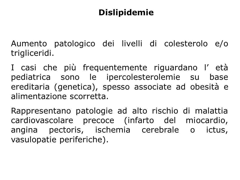Dislipidemie Aumento patologico dei livelli di colesterolo e/o trigliceridi. I casi che più frequentemente riguardano l età pediatrica sono le ipercol