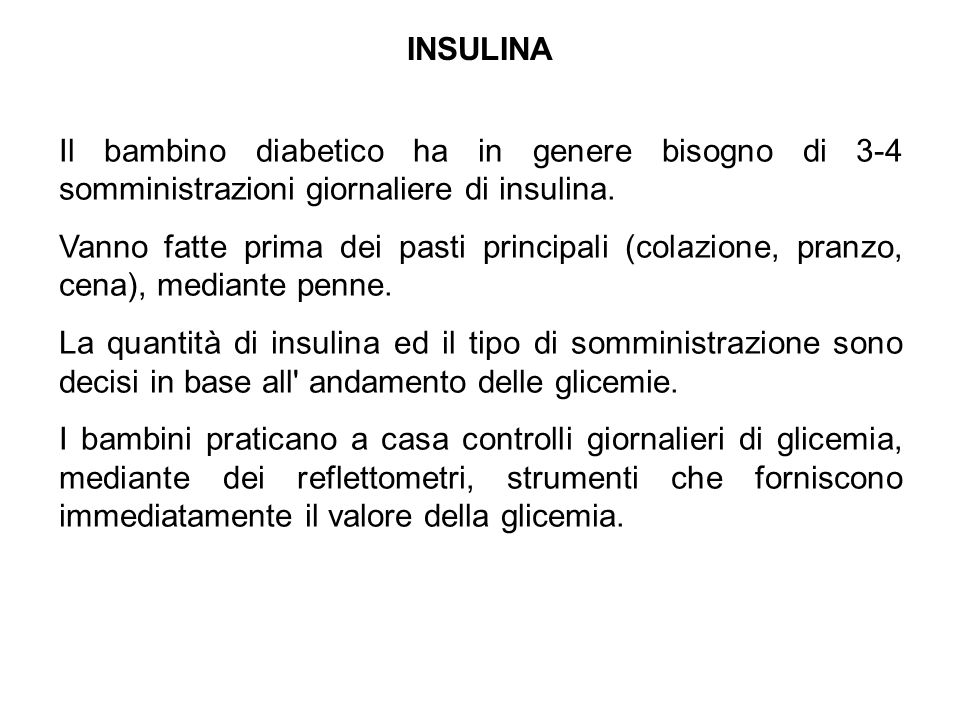 INSULINA Il bambino diabetico ha in genere bisogno di 3-4 somministrazioni giornaliere di insulina. Vanno fatte prima dei pasti principali (colazione,