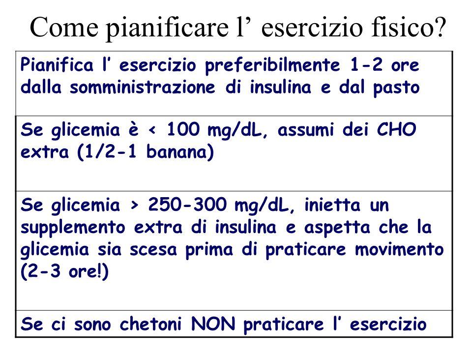Pianifica l esercizio preferibilmente 1-2 ore dalla somministrazione di insulina e dal pasto Se glicemia è < 100 mg/dL, assumi dei CHO extra (1/2-1 ba