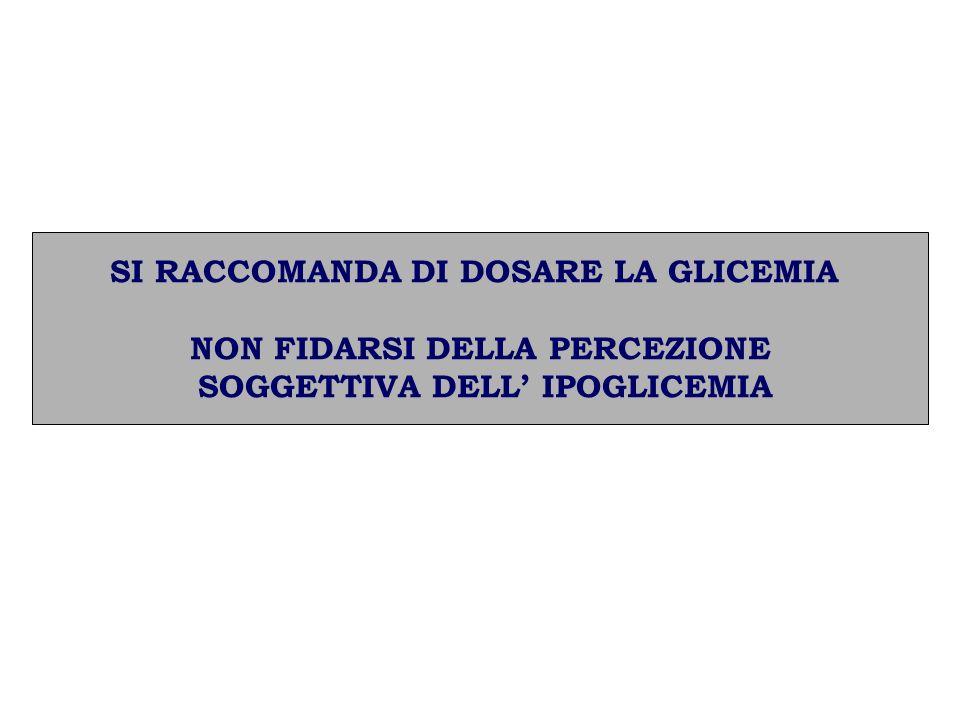 SI RACCOMANDA DI DOSARE LA GLICEMIA NON FIDARSI DELLA PERCEZIONE SOGGETTIVA DELL IPOGLICEMIA