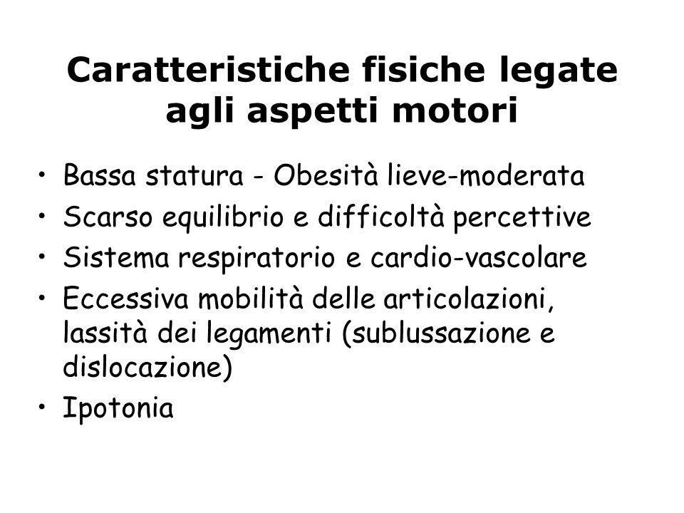 Caratteristiche fisiche legate agli aspetti motori Bassa statura - Obesità lieve-moderata Scarso equilibrio e difficoltà percettive Sistema respirator