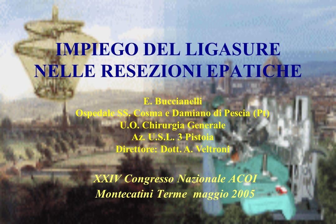 IMPIEGO DEL LIGASURE NELLE RESEZIONI EPATICHE XXIV Congresso Nazionale ACOI Montecatini Terme maggio 2005 E. Buccianelli Ospedale SS. Cosma e Damiano