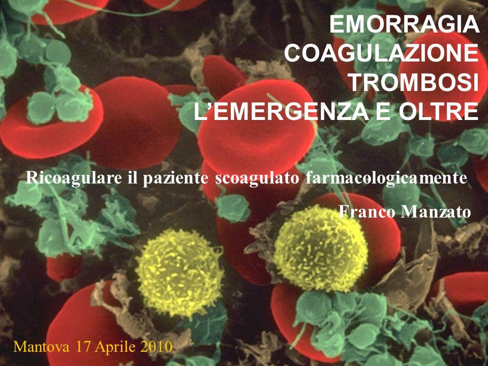 EMORRAGIA COAGULAZIONE TROMBOSI LEMERGENZA E OLTRE Mantova 17 Aprile 2010 Ricoagulare il paziente scoagulato farmacologicamente Franco Manzato