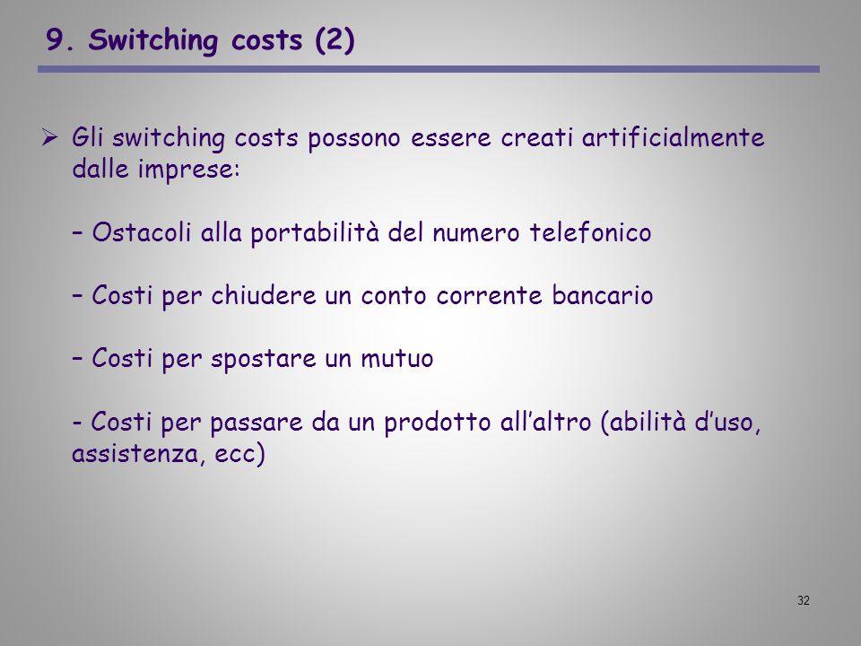 32 9. Switching costs (2) Gli switching costs possono essere creati artificialmente dalle imprese: – Ostacoli alla portabilità del numero telefonico –