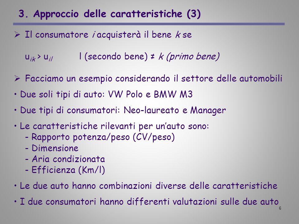6 3. Approccio delle caratteristiche (3) Il consumatore i acquisterà il bene k se u ik > u il l (secondo bene) k (primo bene) Facciamo un esempio cons