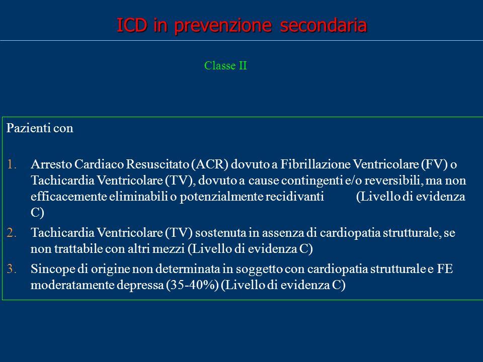 ICD in prevenzione secondaria Pazienti con 1.Arresto Cardiaco Resuscitato (ACR) dovuto a Fibrillazione Ventricolare (FV) o Tachicardia Ventricolare (TV), dovuto a cause contingenti e/o reversibili, ma non efficacemente eliminabili o potenzialmente recidivanti (Livello di evidenza C) 2.Tachicardia Ventricolare (TV) sostenuta in assenza di cardiopatia strutturale, se non trattabile con altri mezzi (Livello di evidenza C) 3.Sincope di origine non determinata in soggetto con cardiopatia strutturale e FE moderatamente depressa (35-40%) (Livello di evidenza C) Classe II