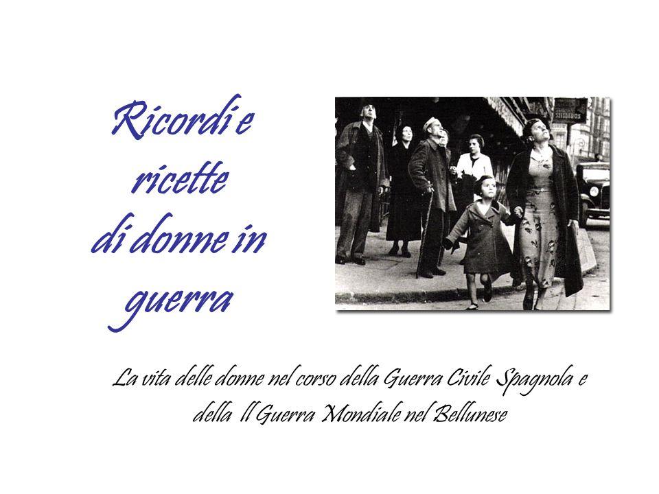 Ricordi e ricette di donne in guerra La vita delle donne nel corso della Guerra Civile Spagnola e della ll Guerra Mondiale nel Bellunese