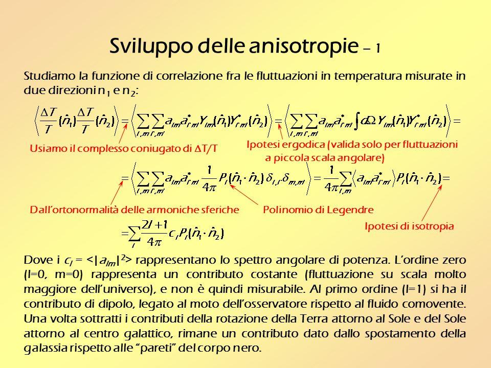 Sviluppo delle anisotropie – 1 Usiamo il complesso coniugato di T/T Ipotesi ergodica (valida solo per fluttuazioni a piccola scala angolare) Dallortonormalità delle armoniche sferiche Studiamo la funzione di correlazione fra le fluttuazioni in temperatura misurate in due direzioni n 1 e n 2 : Polinomio di Legendre Dove i c l = rappresentano lo spettro angolare di potenza.