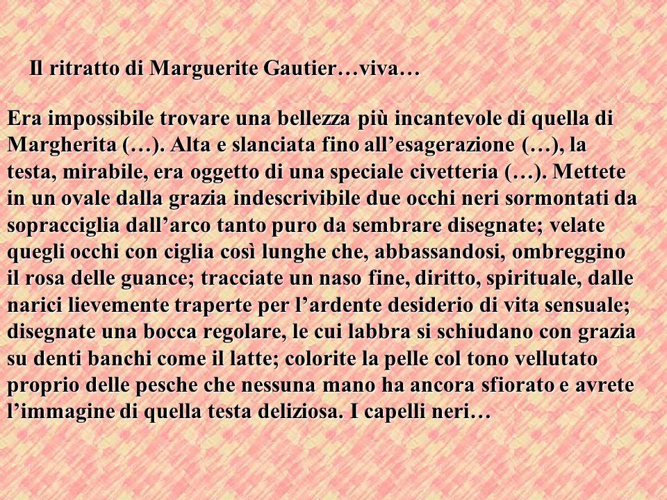 Il ritratto di Marguerite Gautier…viva… Era impossibile trovare una bellezza più incantevole di quella di Margherita (…). Alta e slanciata fino allesa