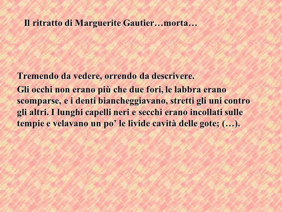 Il ritratto di Marguerite Gautier…morta… Tremendo da vedere, orrendo da descrivere. Gli occhi non erano più che due fori, le labbra erano scomparse, e