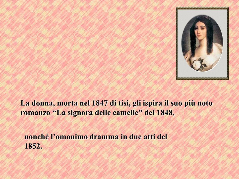 La donna, morta nel 1847 di tisi, gli ispira il suo più noto romanzo La signora delle camelie del 1848, nonché lomonimo dramma in due atti del 1852.