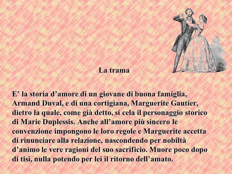 La trama E la storia damore di un giovane di buona famiglia, Armand Duval, e di una cortigiana, Marguerite Gautier, dietro la quale, come già detto, s