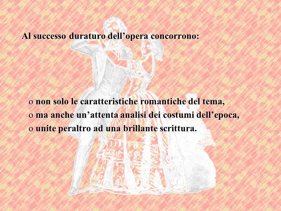 Al successo duraturo dellopera concorrono: o non solo le caratteristiche romantiche del tema, o ma anche unattenta analisi dei costumi dellepoca, o un