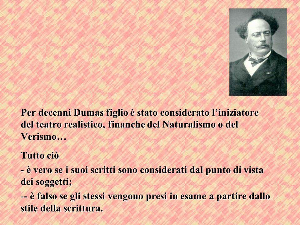 Per decenni Dumas figlio è stato considerato liniziatore del teatro realistico, finanche del Naturalismo o del Verismo… Tutto ciò - è vero se i suoi s