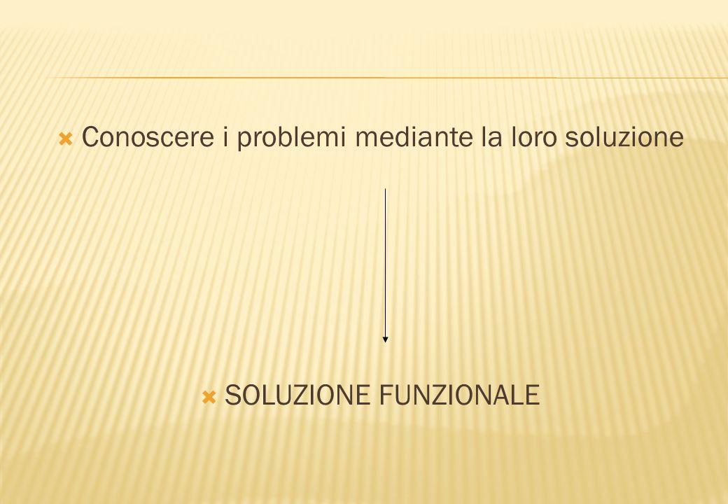 Conoscere i problemi mediante la loro soluzione SOLUZIONE FUNZIONALE