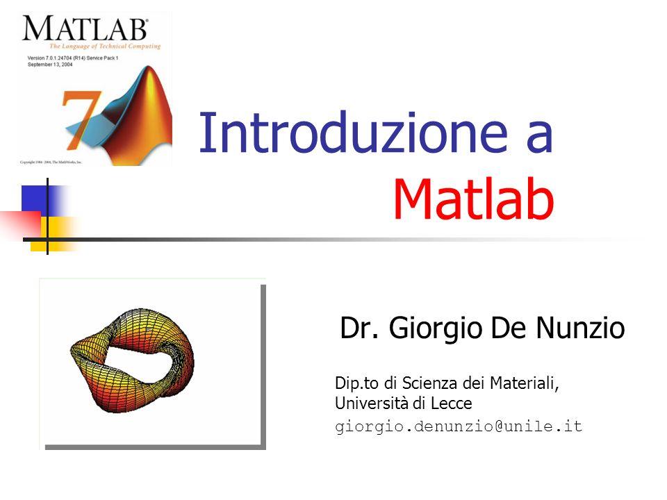 Introduzione a Matlab Dr. Giorgio De Nunzio Dip.to di Scienza dei Materiali, Università di Lecce giorgio.denunzio@unile.it