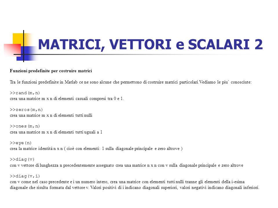 MATRICI, VETTORI e SCALARI 2 Funzioni predefinite per costruire matrici Tra le funzioni predefinite in Matlab ce ne sono alcune che permettono di cost