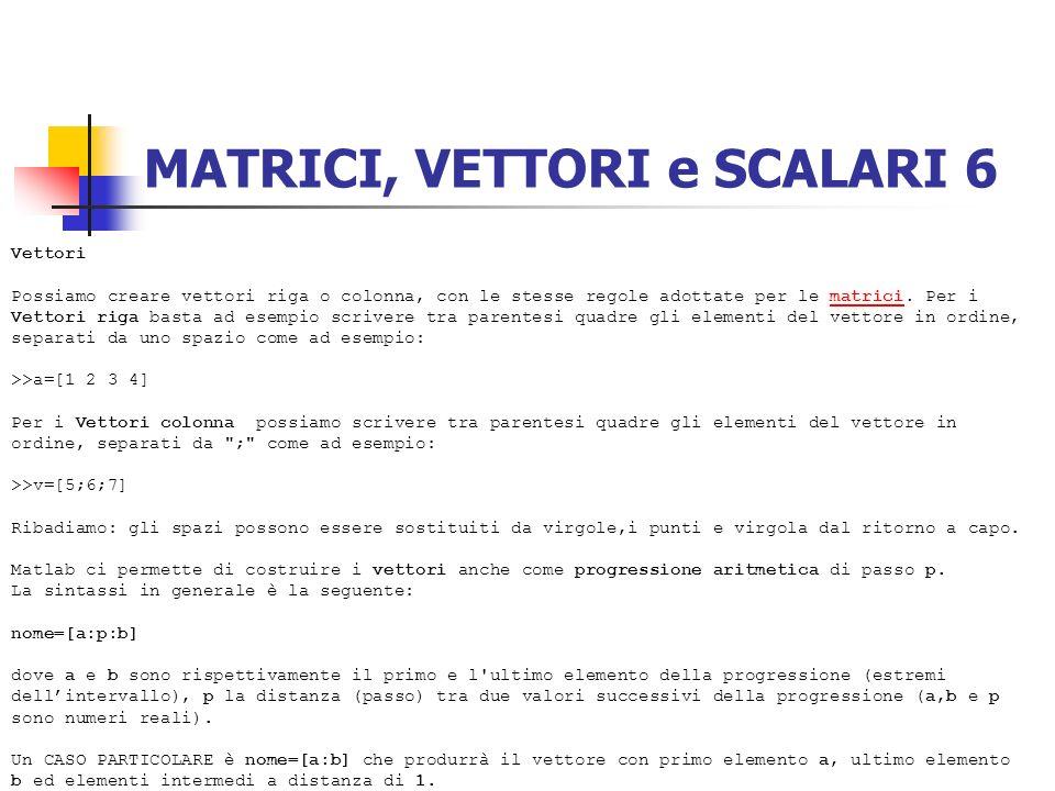 MATRICI, VETTORI e SCALARI 6 Vettori Possiamo creare vettori riga o colonna, con le stesse regole adottate per le matrici. Per i Vettori riga basta ad