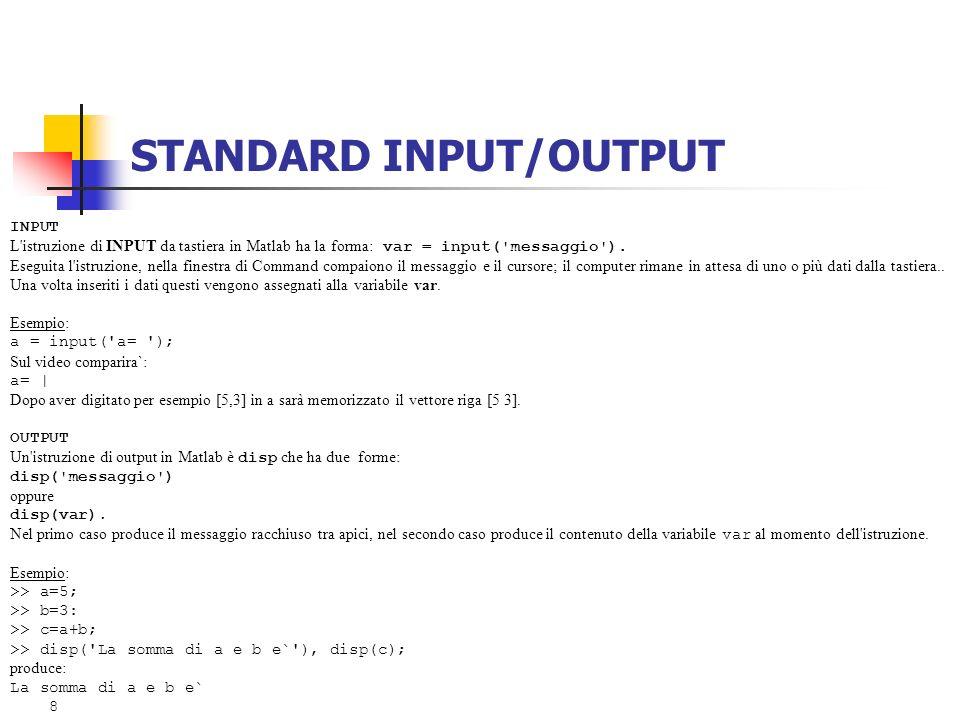 STANDARD INPUT/OUTPUT INPUT L'istruzione di INPUT da tastiera in Matlab ha la forma: var = input('messaggio'). Eseguita l'istruzione, nella finestra d