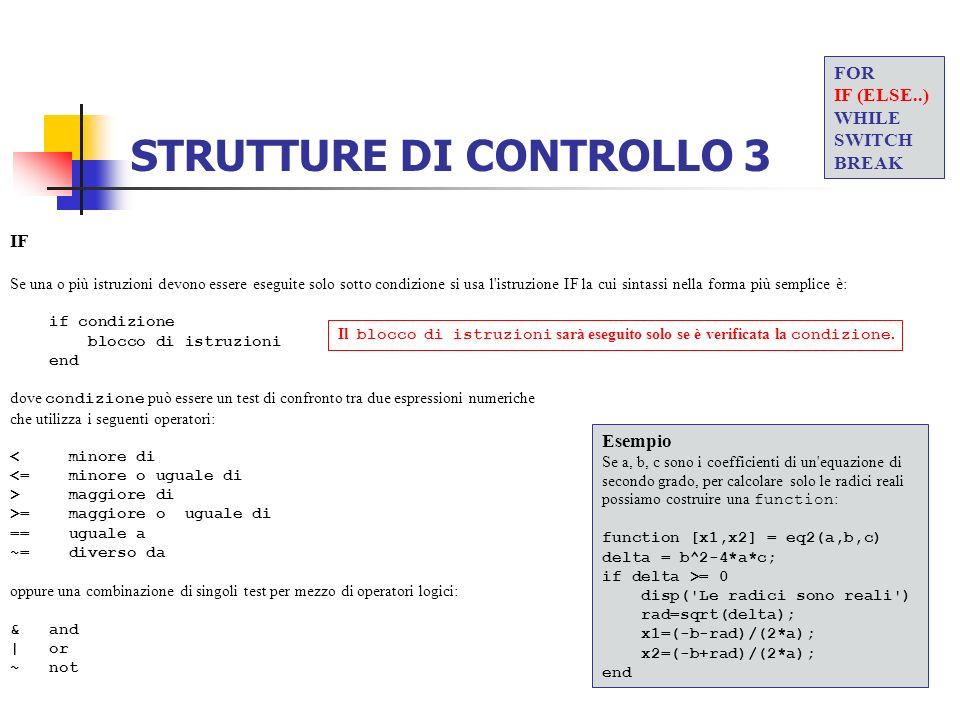 STRUTTURE DI CONTROLLO 3 IF Se una o più istruzioni devono essere eseguite solo sotto condizione si usa l'istruzione IF la cui sintassi nella forma pi