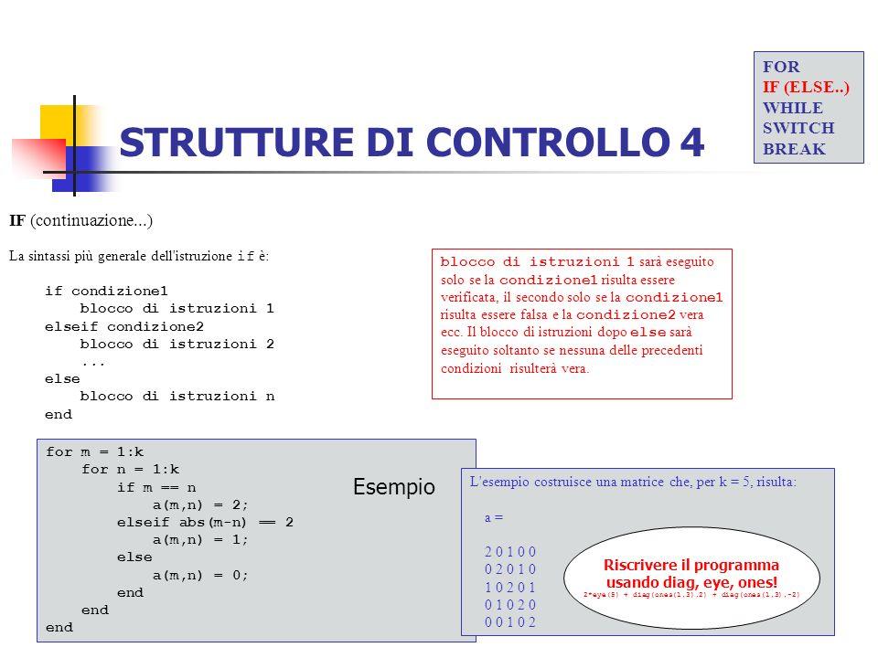 STRUTTURE DI CONTROLLO 4 IF (continuazione...) La sintassi più generale dell'istruzione if è: if condizione1 blocco di istruzioni 1 elseif condizione2