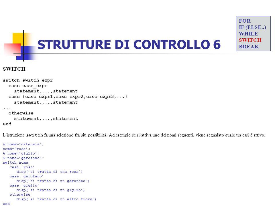 STRUTTURE DI CONTROLLO 6 SWITCH switch switch_expr case case_expr statement,...,statement case {case_expr1,case_expr2,case_expr3,...} statement,...,st