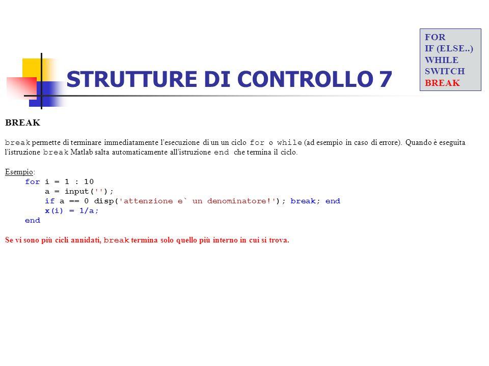 STRUTTURE DI CONTROLLO 7 BREAK break permette di terminare immediatamente l'esecuzione di un un ciclo for o while (ad esempio in caso di errore). Quan