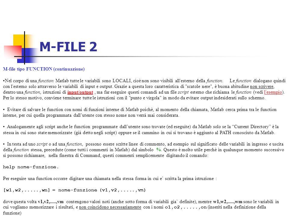 M-FILE 2 M-file tipo FUNCTION (continuazione) Nel corpo di una function Matlab tutte le variabili sono LOCALI, cioè non sono visibili all'esterno dell