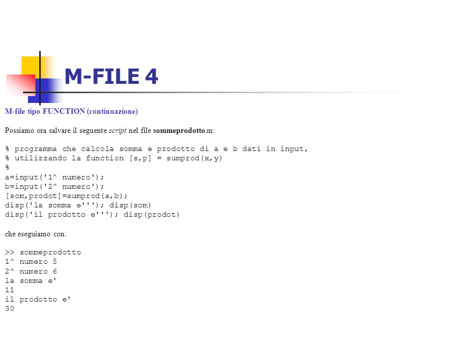 M-FILE 4 M-file tipo FUNCTION (continuazione) Possiamo ora salvare il seguente script nel file sommeprodotto.m: % programma che calcola somma e prodot