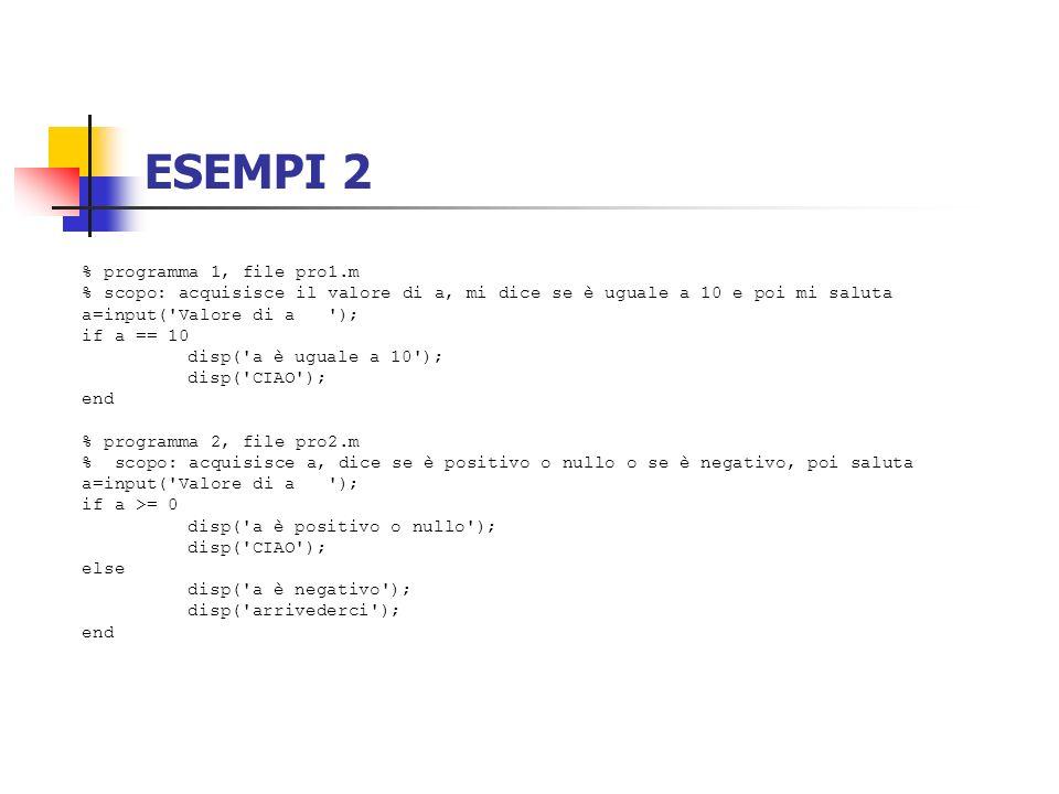ESEMPI 2 % programma 1, file pro1.m % scopo: acquisisce il valore di a, mi dice se è uguale a 10 e poi mi saluta a=input('Valore di a '); if a == 10 d