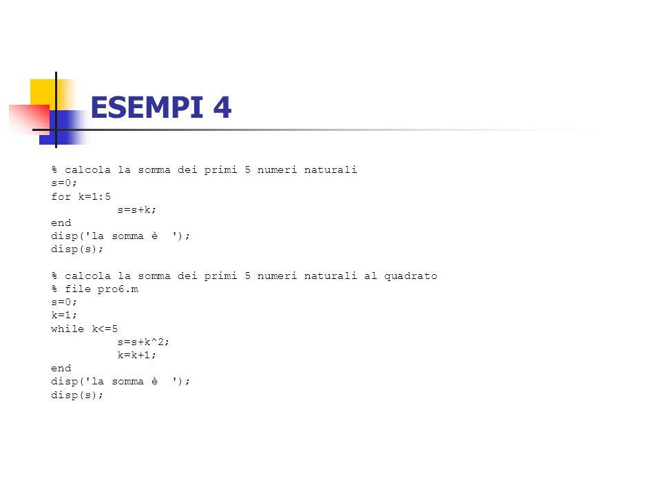 ESEMPI 4 % calcola la somma dei primi 5 numeri naturali s=0; for k=1:5 s=s+k; end disp('la somma è '); disp(s); % calcola la somma dei primi 5 numeri