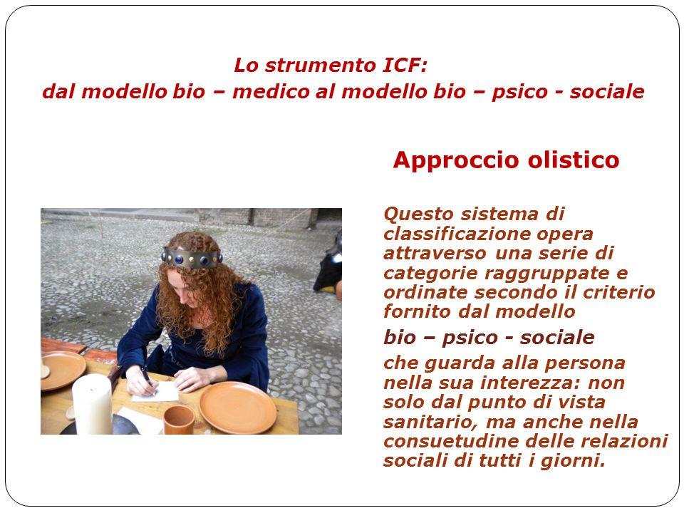 ICF Uno strumento per la scuola inclusiva Lo strumento ICF: dal modello bio – medico al modello bio – psico - sociale Approccio olistico Questo sistem